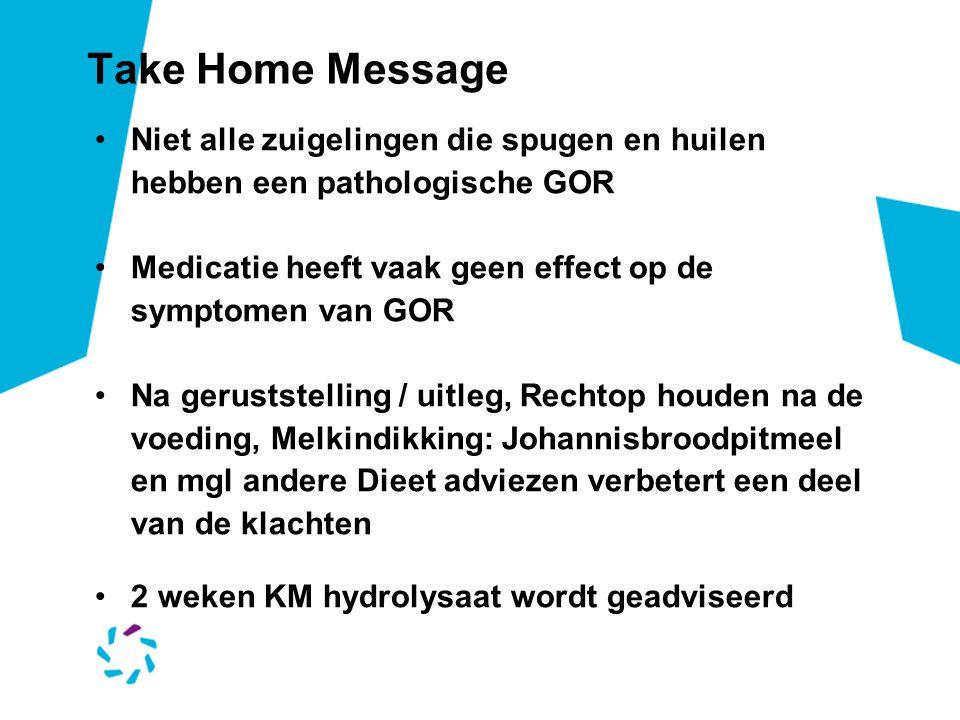 Take Home Message Niet alle zuigelingen die spugen en huilen hebben een pathologische GOR. Medicatie heeft vaak geen effect op de symptomen van GOR.