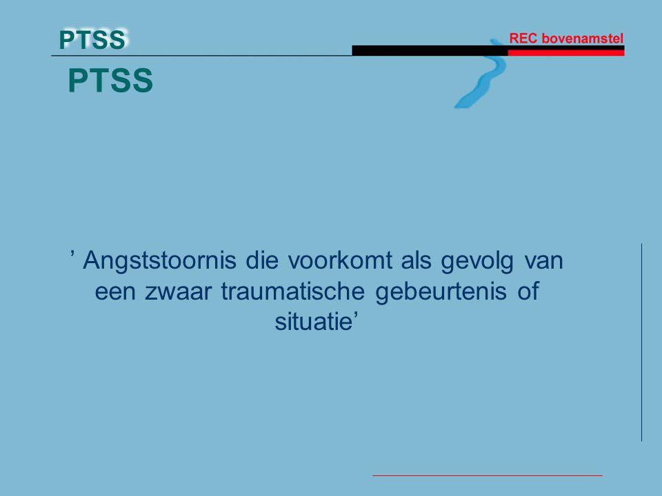 PTSS ' Angststoornis die voorkomt als gevolg van een zwaar traumatische gebeurtenis of situatie' TRAUMA.