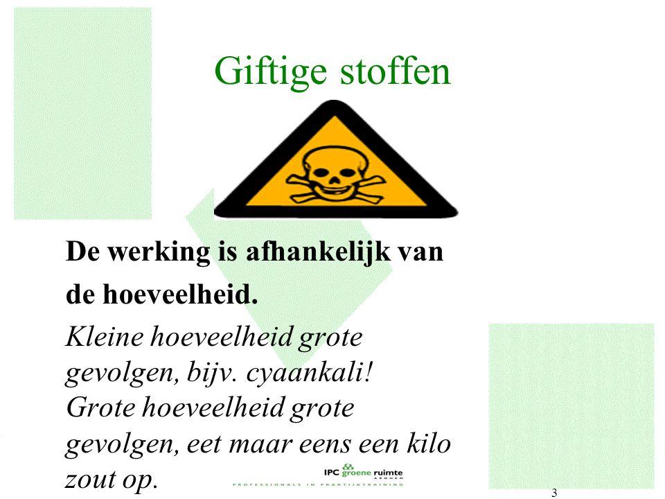 Giftige stoffen De werking is afhankelijk van de hoeveelheid.
