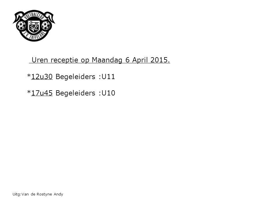 Uren receptie op Maandag 6 April 2015. *12u30 Begeleiders :U11 *17u45 Begeleiders :U10