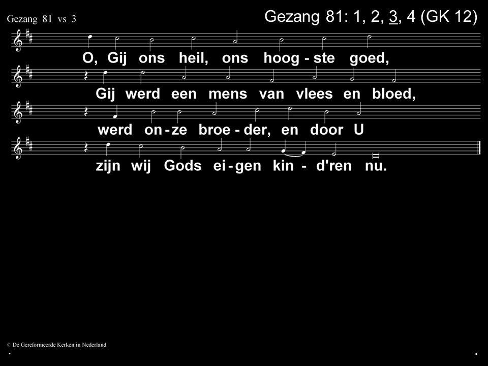 . Gezang 81: 1, 2, 3, 4 (GK 12) . .