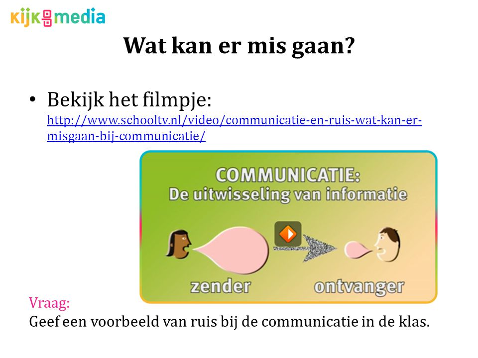 Wat kan er mis gaan Bekijk het filmpje: http://www.schooltv.nl/video/communicatie-en-ruis-wat-kan-er-misgaan-bij-communicatie/