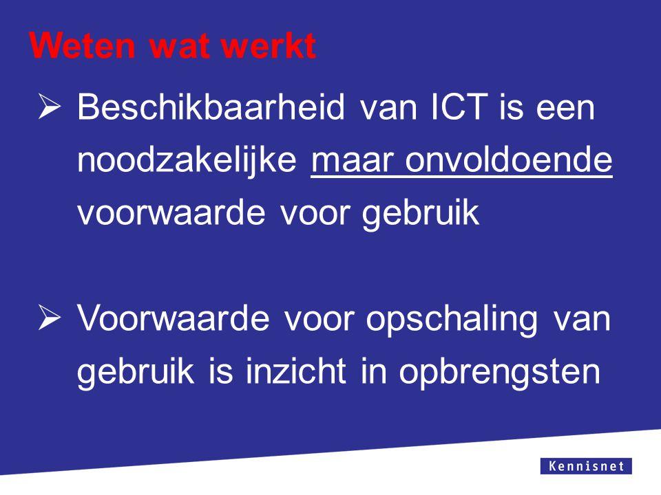 Weten wat werkt Beschikbaarheid van ICT is een noodzakelijke maar onvoldoende voorwaarde voor gebruik.