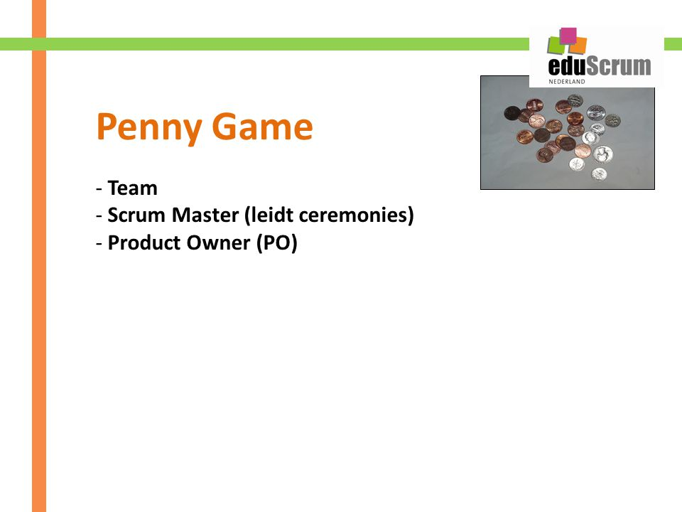 Penny Game Team Scrum Master (leidt ceremonies) Product Owner (PO)