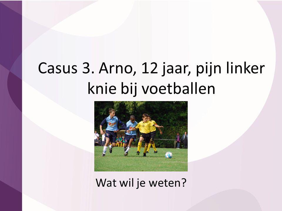 Casus 3. Arno, 12 jaar, pijn linker knie bij voetballen