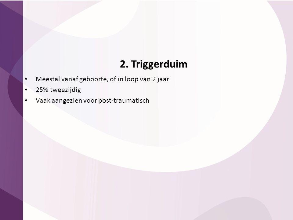 2. Triggerduim Meestal vanaf geboorte, of in loop van 2 jaar