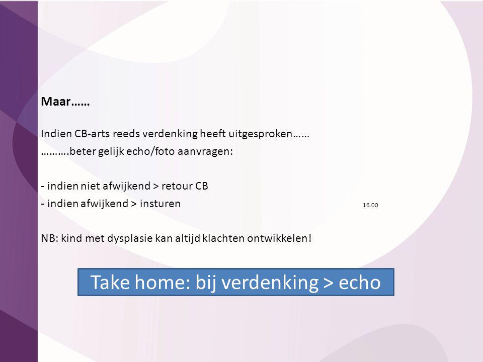 Take home: bij verdenking > echo