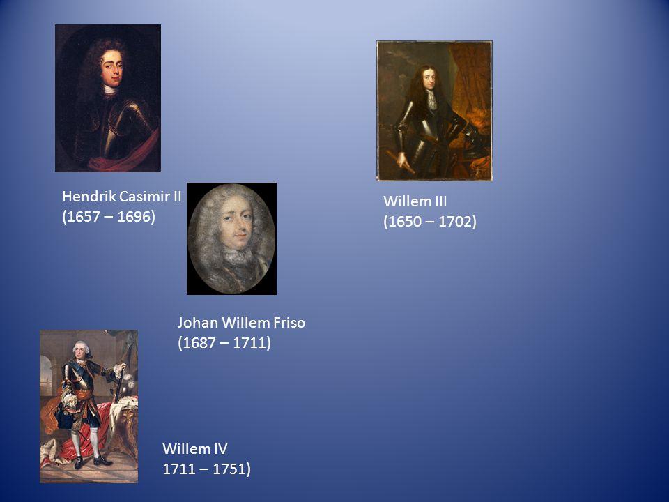 Hendrik Casimir II (1657 – 1696) Willem III. (1650 – 1702) Johan Willem Friso. (1687 – 1711) Willem IV.