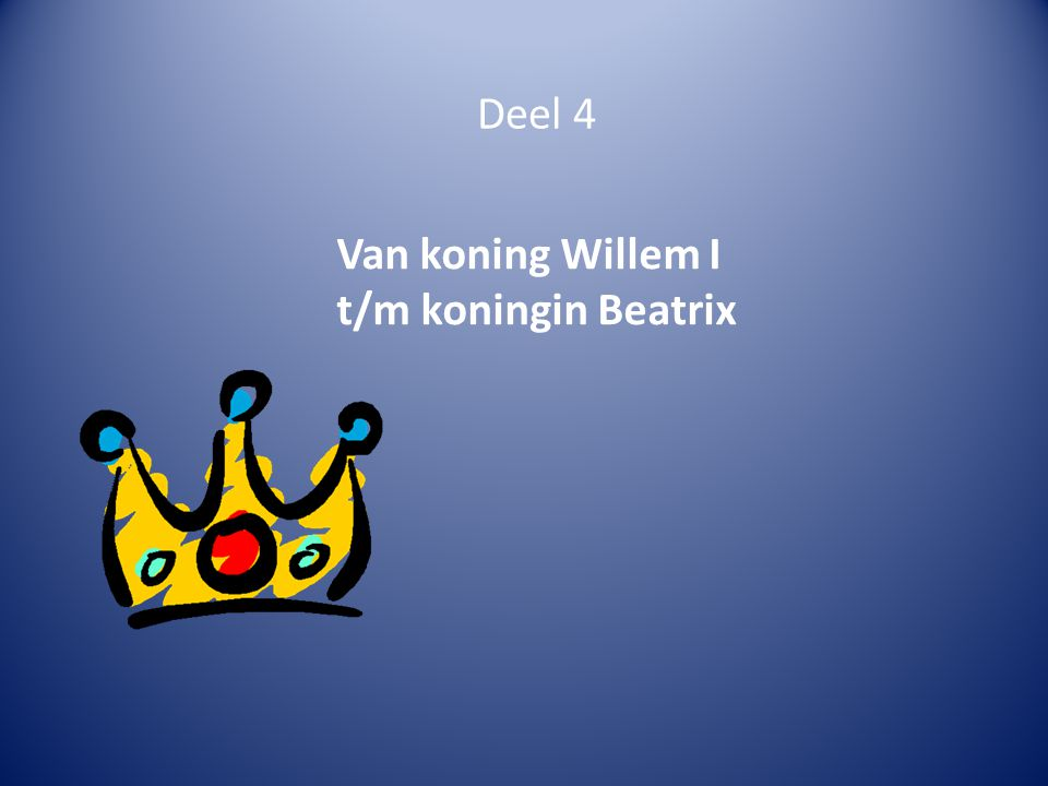 Deel 4 Van koning Willem I t/m koningin Beatrix