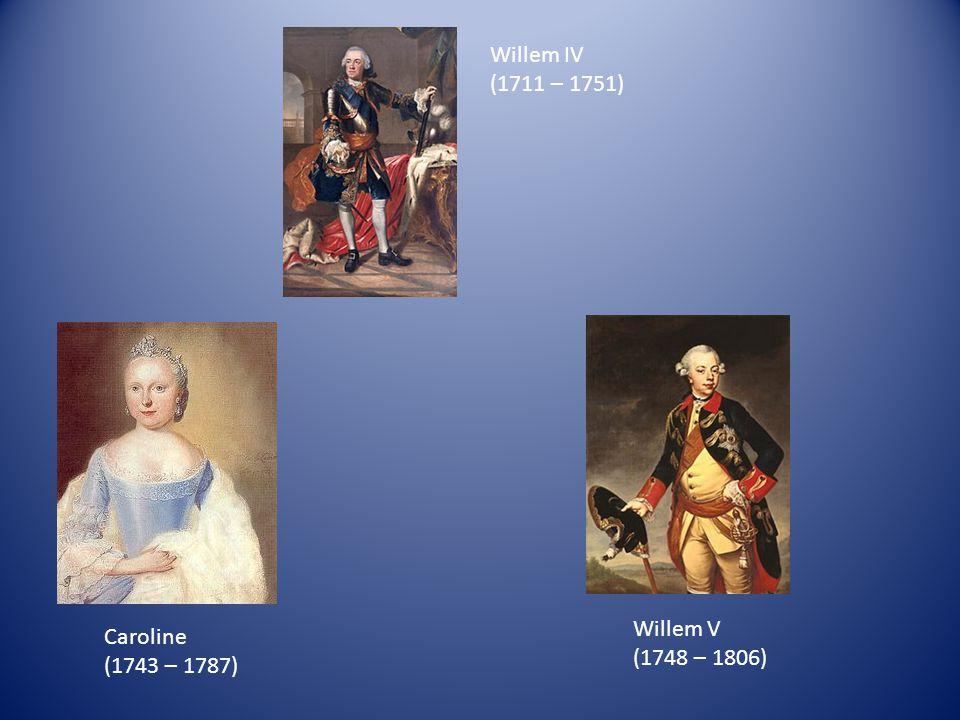 Willem IV (1711 – 1751) Willem V (1748 – 1806) Caroline (1743 – 1787)