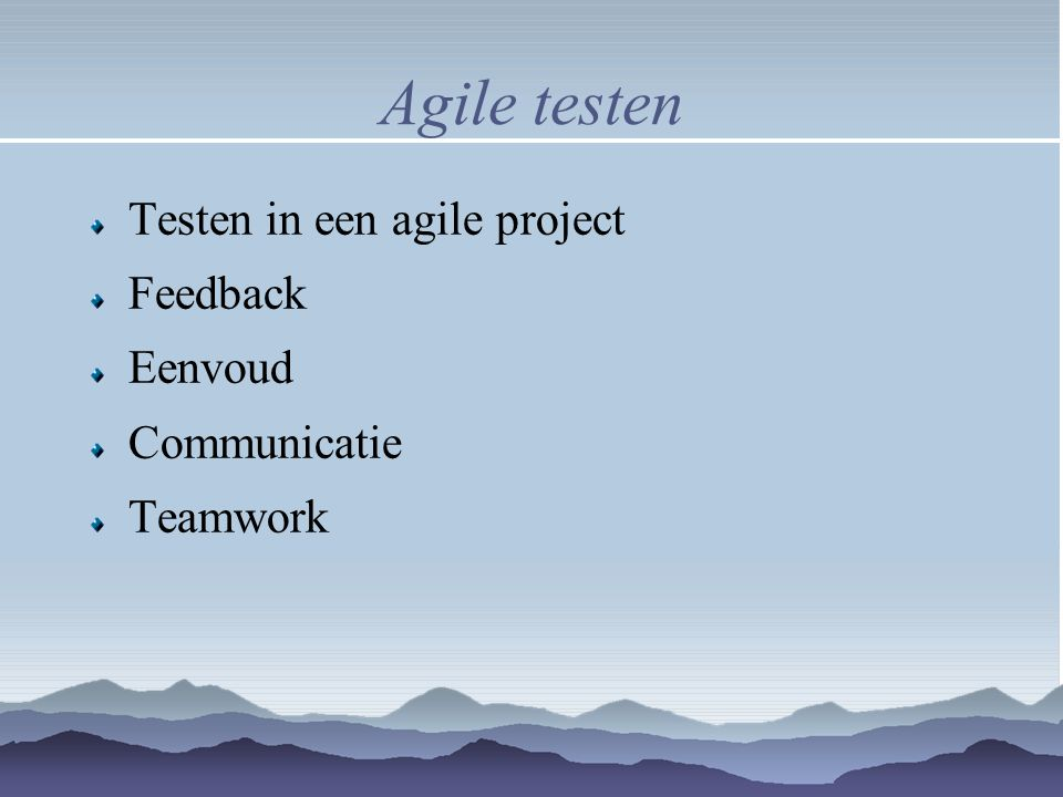 Agile testen Testen in een agile project Feedback Eenvoud Communicatie