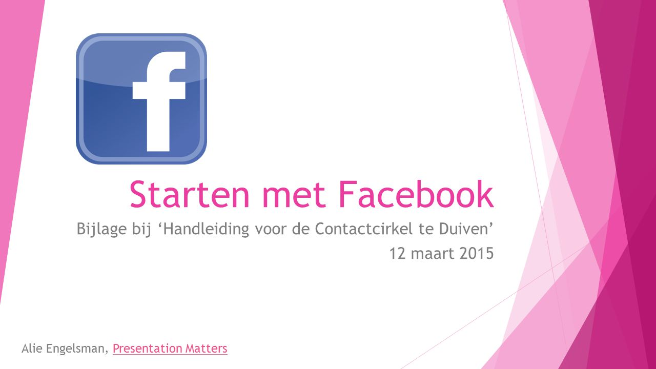 Starten met Facebook Bijlage bij 'Handleiding voor de Contactcirkel te Duiven' 12 maart 2015.