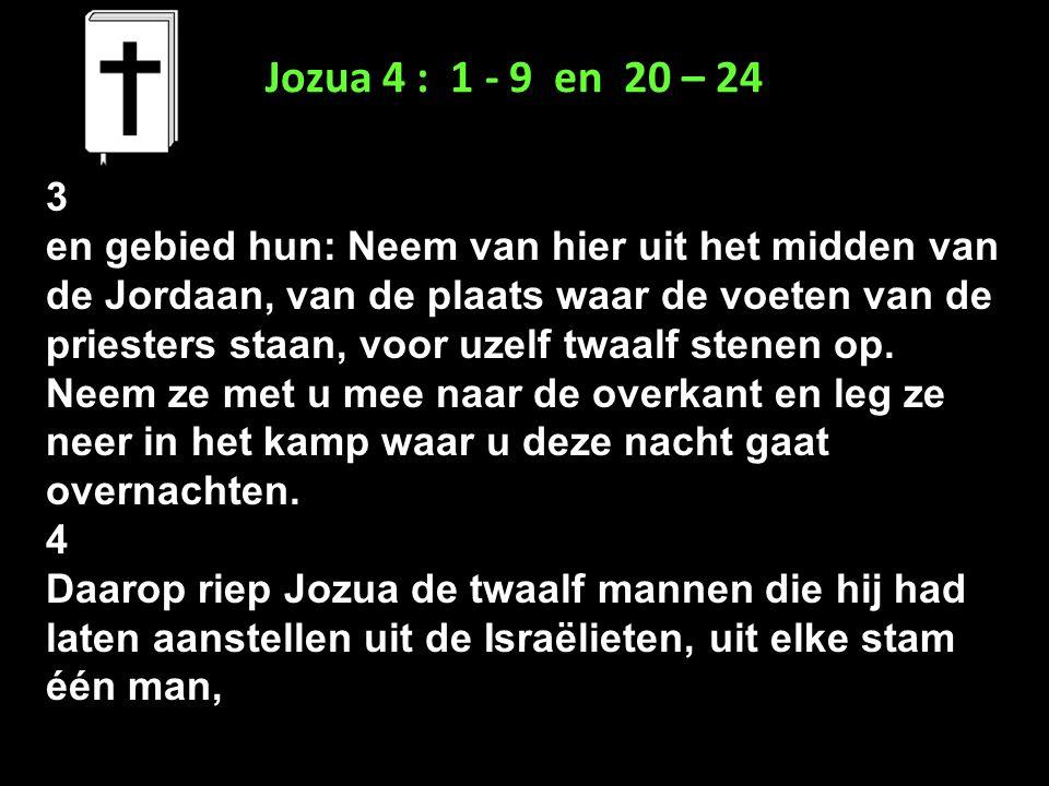 Jozua 4 : 1 - 9 en 20 – 24 3.