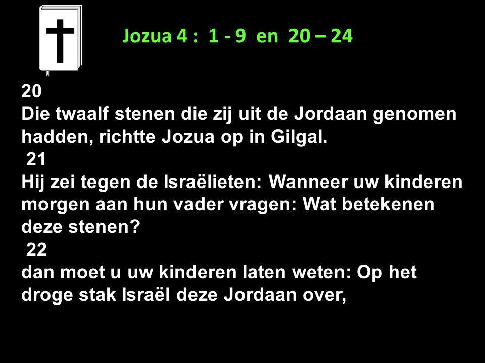 Jozua 4 : 1 - 9 en 20 – 24 20. Die twaalf stenen die zij uit de Jordaan genomen hadden, richtte Jozua op in Gilgal.
