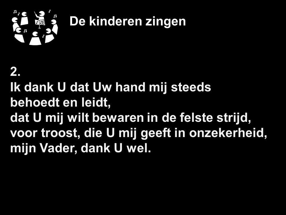 De kinderen zingen 2. Ik dank U dat Uw hand mij steeds. behoedt en leidt, dat U mij wilt bewaren in de felste strijd,