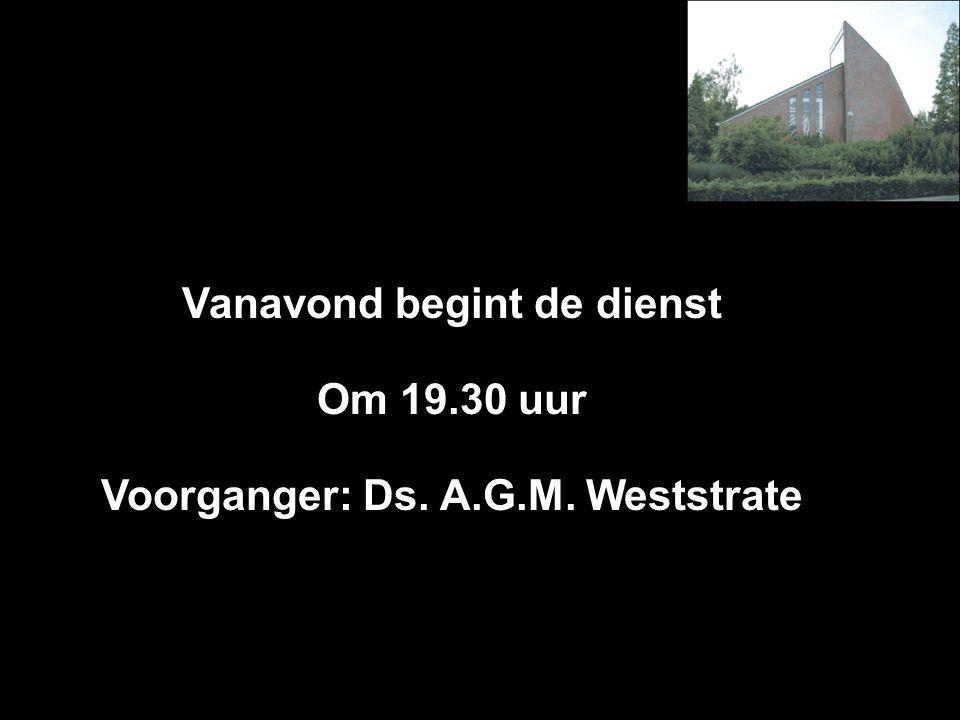 Vanavond begint de dienst Voorganger: Ds. A.G.M. Weststrate