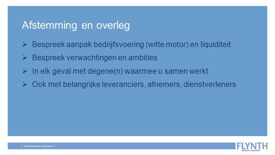 Afstemming en overleg Bespreek aanpak bedrijfsvoering (witte motor) en liquiditeit. Bespreek verwachtingen en ambities.