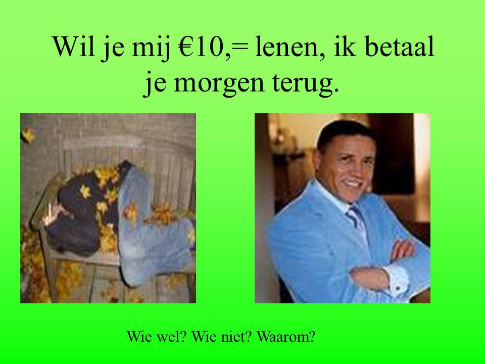 Wil je mij €10,= lenen, ik betaal je morgen terug.