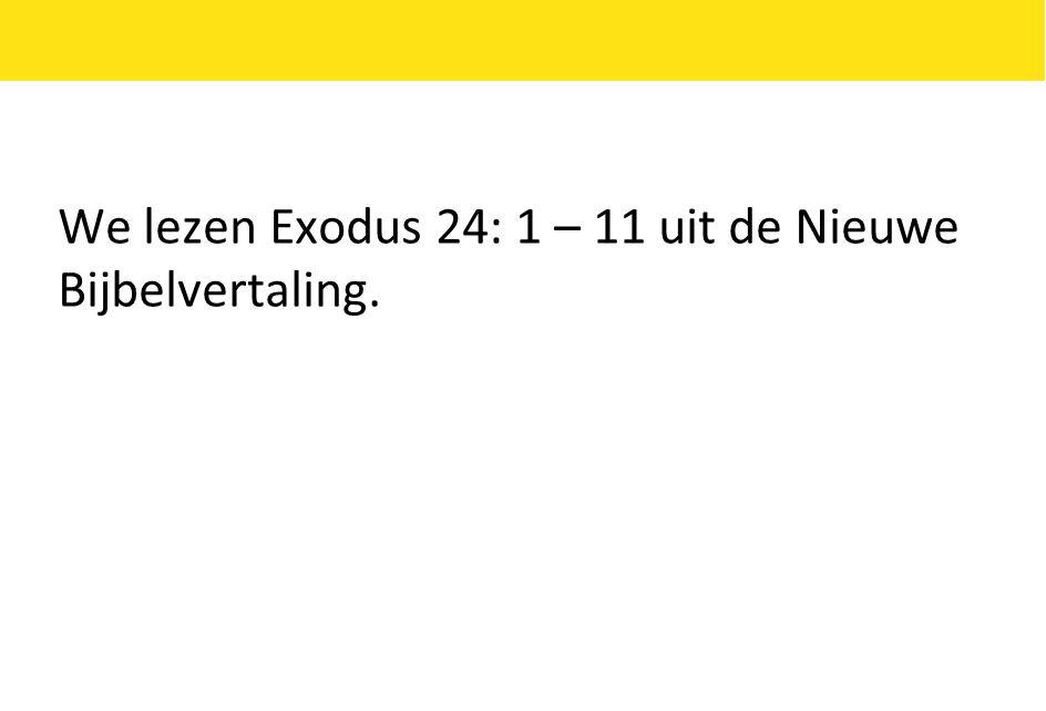 We lezen Exodus 24: 1 – 11 uit de Nieuwe Bijbelvertaling.