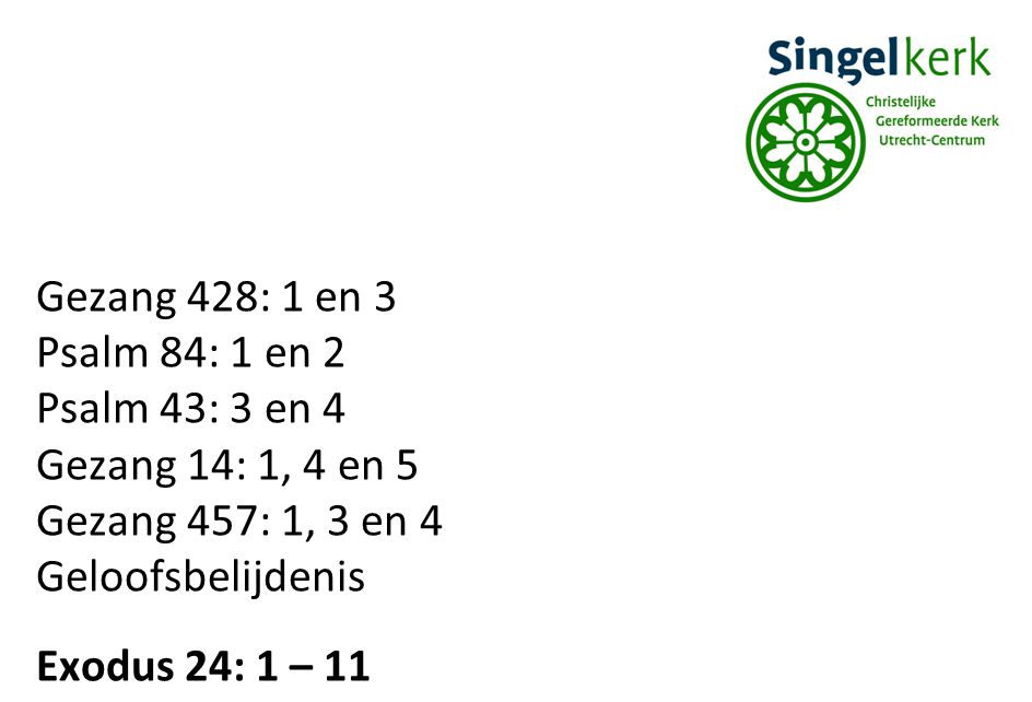 Gezang 428: 1 en 3 Psalm 84: 1 en 2. Psalm 43: 3 en 4. Gezang 14: 1, 4 en 5. Gezang 457: 1, 3 en 4.