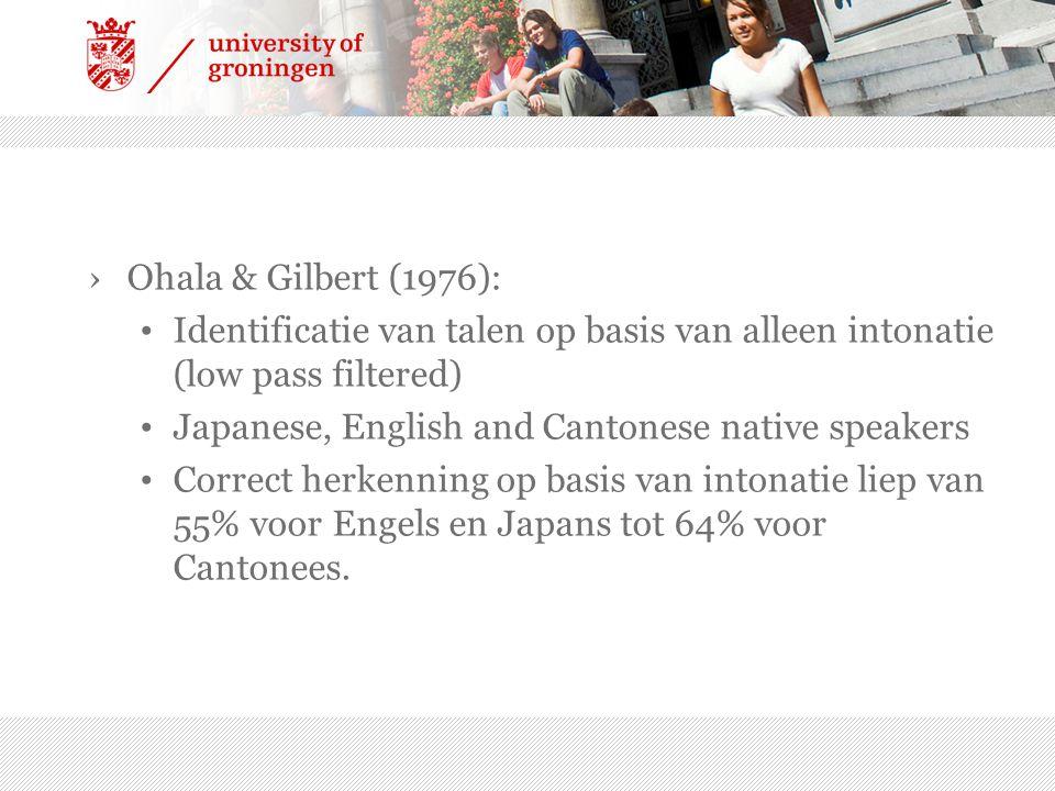 Ohala & Gilbert (1976): Identificatie van talen op basis van alleen intonatie (low pass filtered) Japanese, English and Cantonese native speakers.