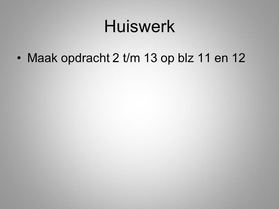 Huiswerk Maak opdracht 2 t/m 13 op blz 11 en 12