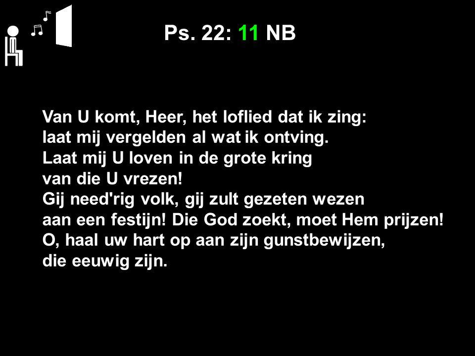 Ps. 22: 11 NB Van U komt, Heer, het loflied dat ik zing: