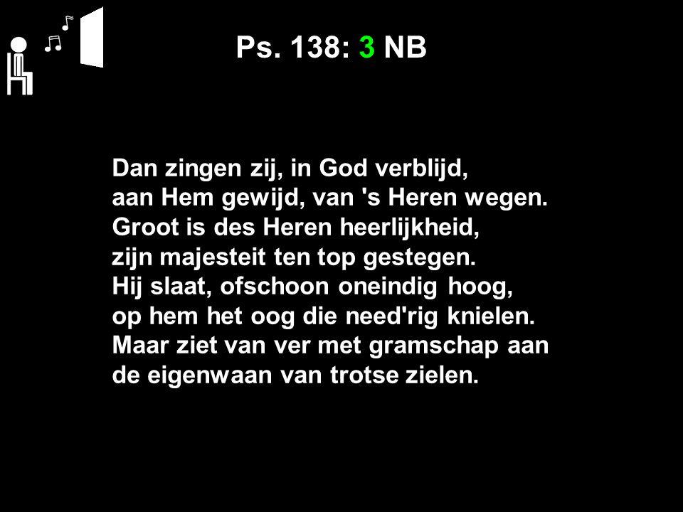 Ps. 138: 3 NB Dan zingen zij, in God verblijd,