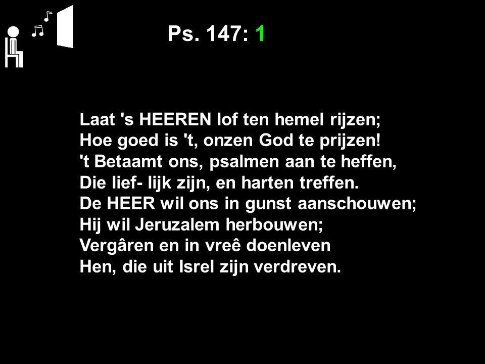 Ps. 147: 1 Laat s HEEREN lof ten hemel rijzen;