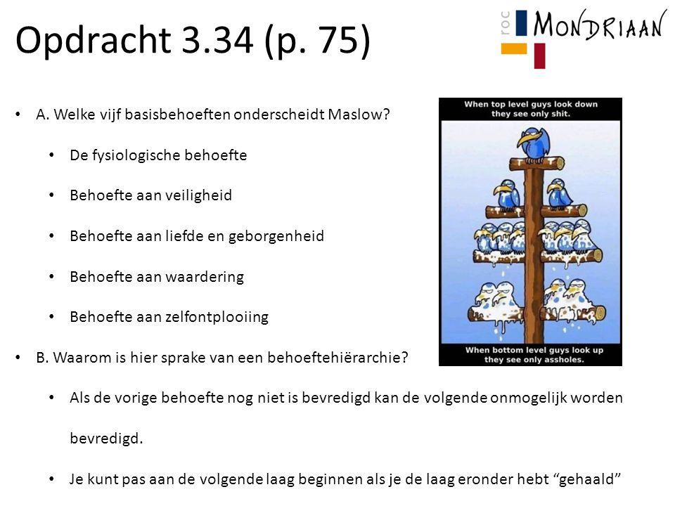 Opdracht 3.34 (p. 75) A. Welke vijf basisbehoeften onderscheidt Maslow De fysiologische behoefte.