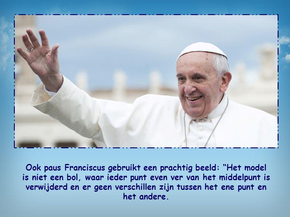 Ook paus Franciscus gebruikt een prachtig beeld: Het model is niet een bol, waar ieder punt even ver van het middelpunt is verwijderd en er geen verschillen zijn tussen het ene punt en het andere.
