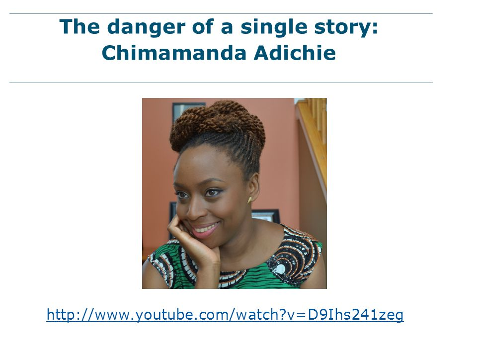 The danger of a single story: Chimamanda Adichie