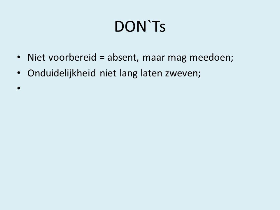 DON`Ts Niet voorbereid = absent, maar mag meedoen;