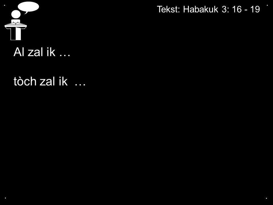 . . Tekst: Habakuk 3: 16 - 19 Al zal ik … tòch zal ik … . .