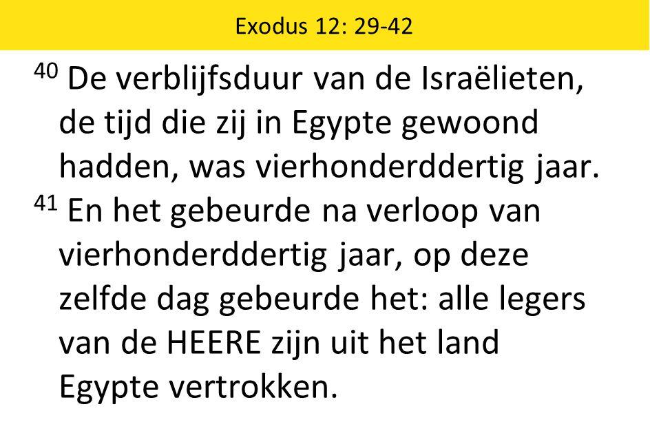 Exodus 12: 29-42 40 De verblijfsduur van de Israëlieten, de tijd die zij in Egypte gewoond hadden, was vierhonderddertig jaar.