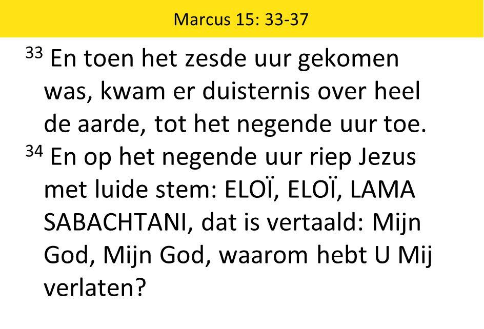 Marcus 15: 33-37 33 En toen het zesde uur gekomen was, kwam er duisternis over heel de aarde, tot het negende uur toe.