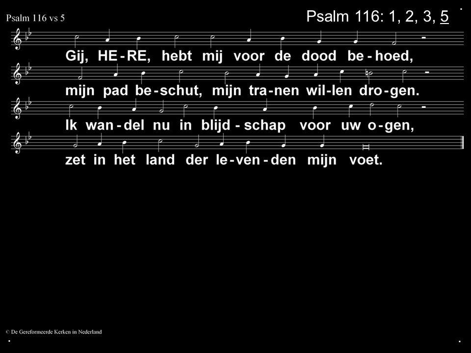 . Psalm 116: 1, 2, 3, 5 . .