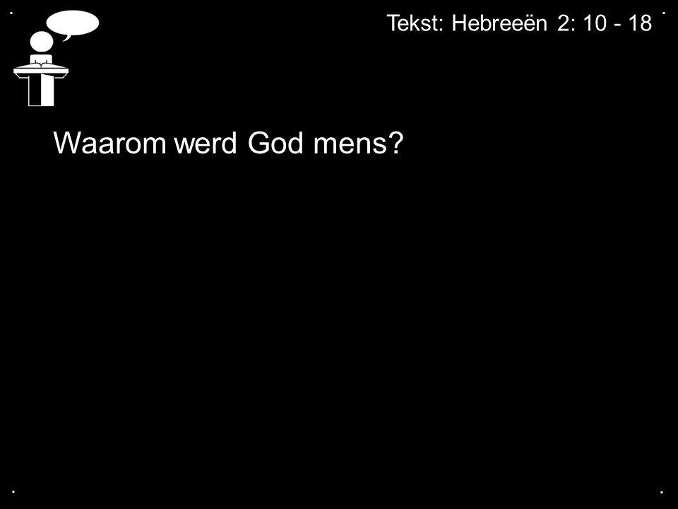 . . Tekst: Hebreeën 2: 10 - 18 Waarom werd God mens . .