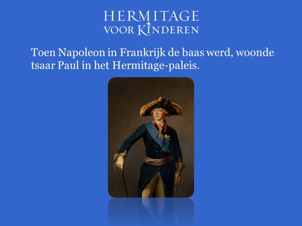 Toen Napoleon in Frankrijk de baas werd, woonde tsaar Paul in het Hermitage-paleis.