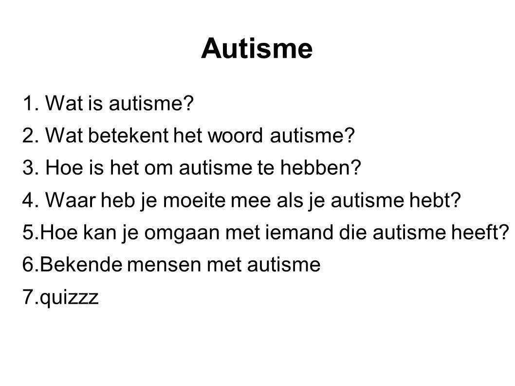 Autisme 1. Wat is autisme 2. Wat betekent het woord autisme
