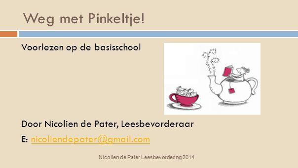 Weg met Pinkeltje! Voorlezen op de basisschool Door Nicolien de Pater, Leesbevorderaar E: nicoliendepater@gmail.com