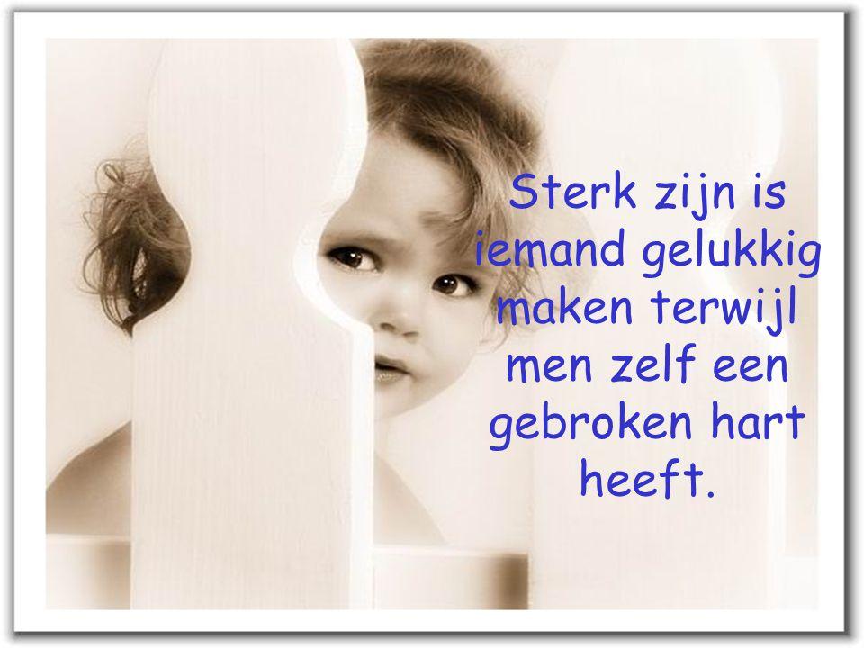 Sterk zijn is iemand gelukkig maken terwijl men zelf een gebroken hart heeft.
