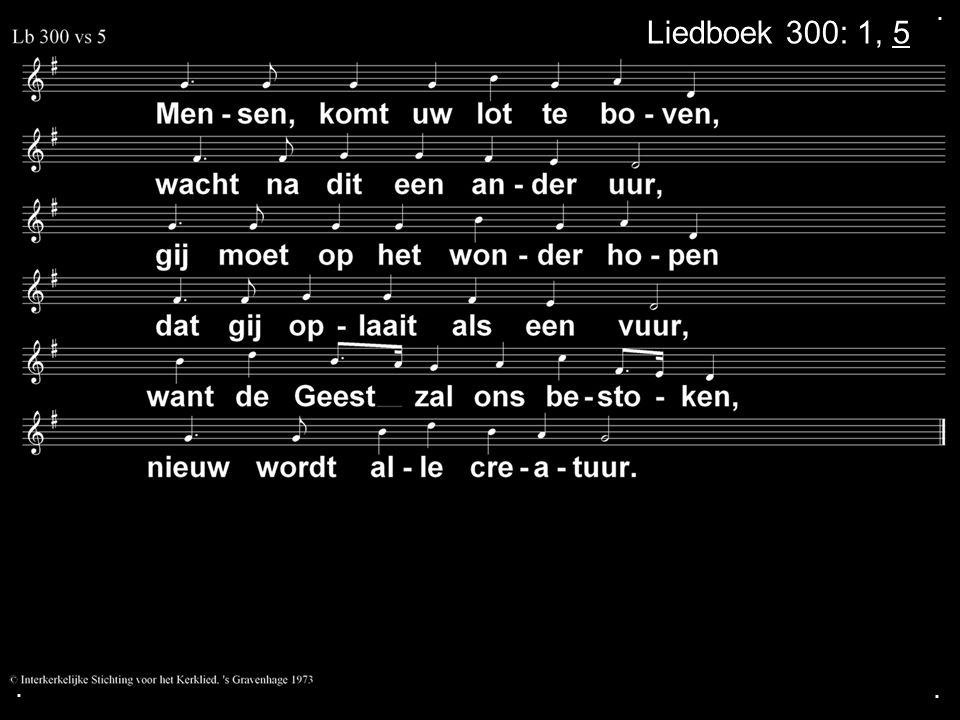 . Liedboek 300: 1, 5 . .