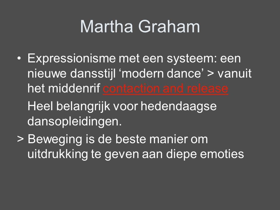Martha Graham Expressionisme met een systeem: een nieuwe dansstijl 'modern dance' > vanuit het middenrif contaction and release.