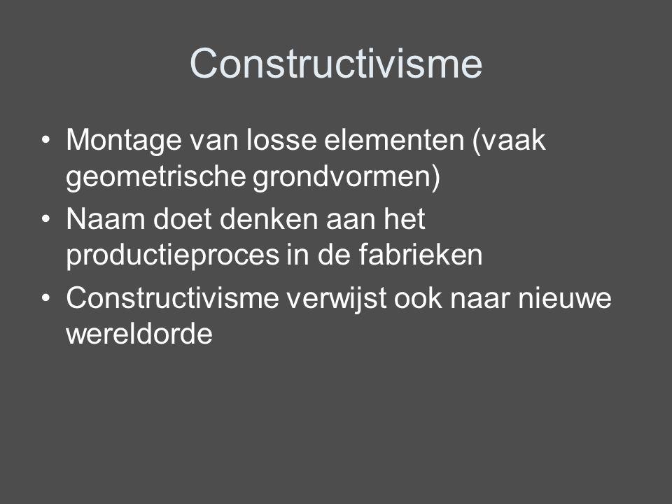 Constructivisme Montage van losse elementen (vaak geometrische grondvormen) Naam doet denken aan het productieproces in de fabrieken.