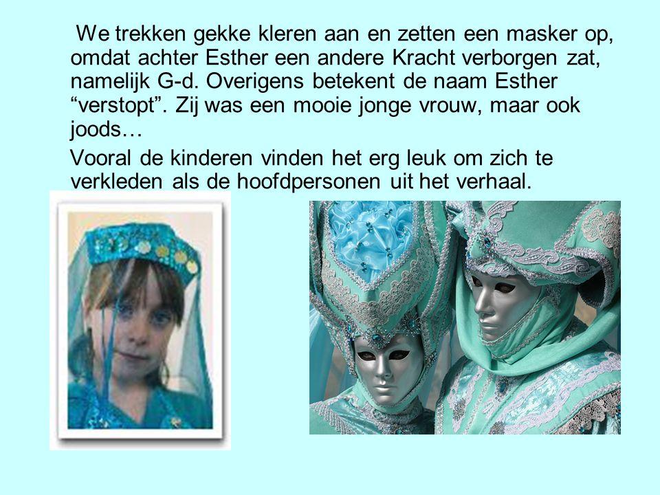 We trekken gekke kleren aan en zetten een masker op, omdat achter Esther een andere Kracht verborgen zat, namelijk G-d. Overigens betekent de naam Esther verstopt . Zij was een mooie jonge vrouw, maar ook joods…