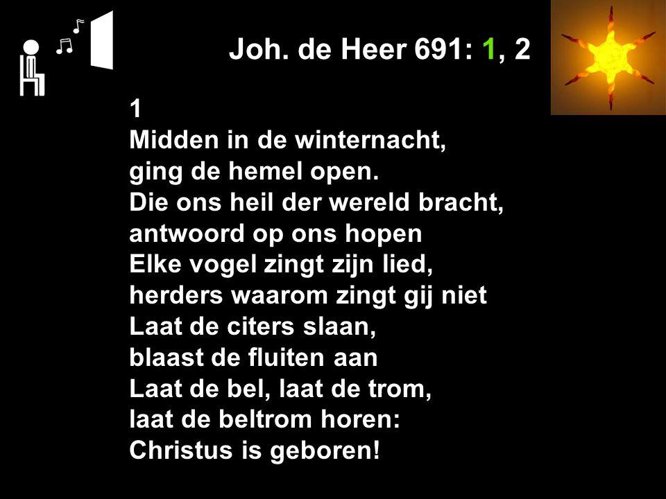 Joh. de Heer 691: 1, 2 1 Midden in de winternacht, ging de hemel open.