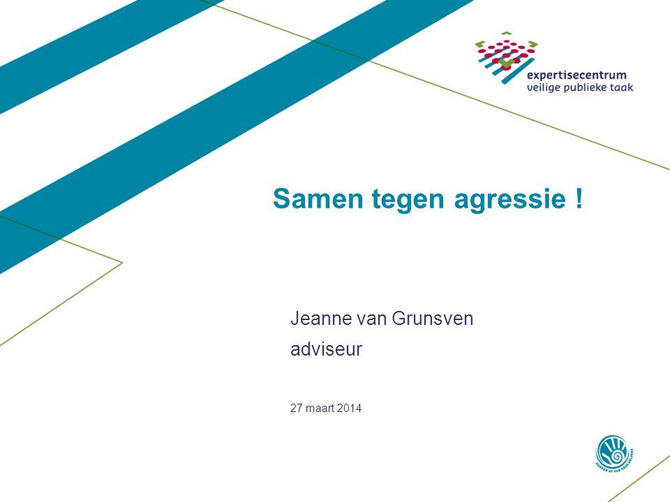 Samen tegen agressie ! Jeanne van Grunsven adviseur 27 maart 2014