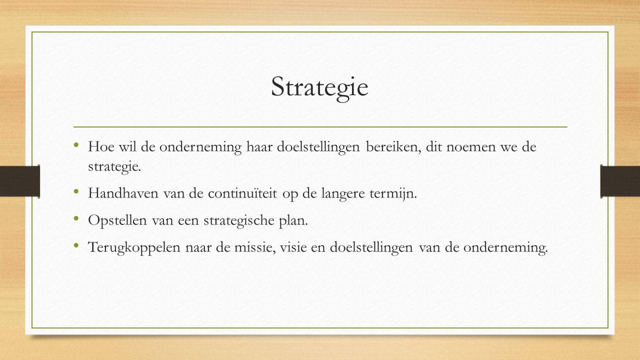 Strategie Hoe wil de onderneming haar doelstellingen bereiken, dit noemen we de strategie. Handhaven van de continuïteit op de langere termijn.