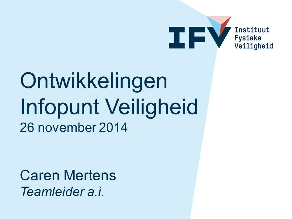 Ontwikkelingen Infopunt Veiligheid 26 november 2014 Caren Mertens Teamleider a.i.